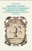 Imaxe de Saavedra Fajardo and the Myth of Ingenious Habsburg Diplomacy. A New Political Biography and Sourcebook (1637-1646)